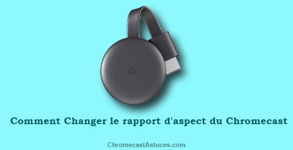 changer le rapport d'aspect du Chromecast