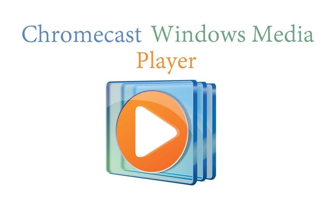 Chromecaster Windows Media Player